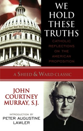 We Hold These Truths: Catholic Reflections on the American Proposition (A Sheed & Ward Classic) (A Sheed & Ward