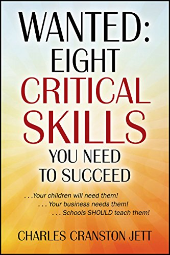 WANTED: Eight Critical Skills You Need To Succeed: . . . Your children will need them!. . . Your business needs them!. . . Schools SHOULD teach them! by [Jett, Charles Cranston]