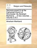 Sermons Preach'D at the Cathedral-Church of Winchester by Abraham Markland, In, Abraham Markland, 114070396X