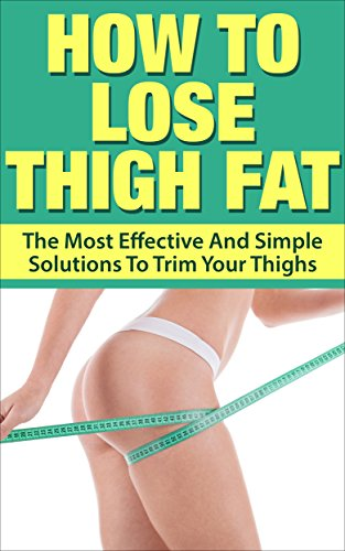 How To Lose Thigh Fat: The Most Effective and Simple Solutions to Trim your Thighs (Thigh fat, slim thigh, reduce thigh fat, shape your thigh) (Best Exercise To Get Rid Of Hip Fat)