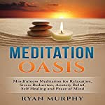 Meditation Oasis: Mindfulness Meditation for Relaxation, Stress Reduction, Anxiety Relief, Self Healing and Peace of Mind | Ryan Murphy