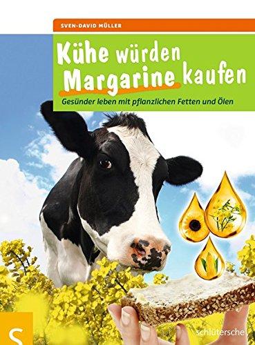 Kühe würden Margarine kaufen: Gesünder leben mit pflanzlichen Fetten und Ölen