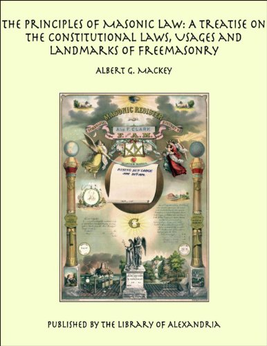The Principles of Masonic Law: A Treatise on the Constitutional Laws, Usages and Landmarks of - Alexandria Landmark