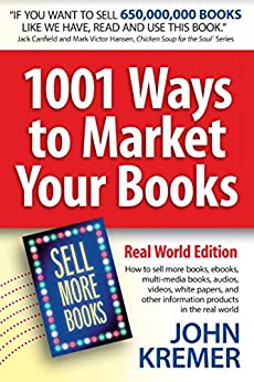 1001 Ways to Market Your Books, Real World Edition: Authors: How to sell more books, ebooks, multi-media books, audios, videos, white papers, and other information products in the real world by [Kremer, John]