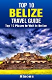 Top 10 Places to Visit in Belize - Top 10 Belize Travel Guide (Includes Ambergris Caye, Caye Caulker, Belize City, Belize Barrier Reef, Xunantunich, & More)