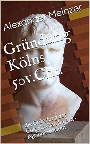Chr.: die Gründung der Colonia Claudia Ara -Agrippinensium (