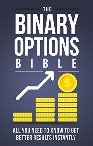 The Binary Options Bible: All You Need to Know to Get Better Results Instantly (Make Money Online Book 3)