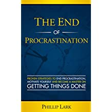 THE END OF PROCRASTINATION: Proven Strategies to End Procrastination,  Motivate Yourself and Become a Master on  Getting Things Done (Productivity Book 4)