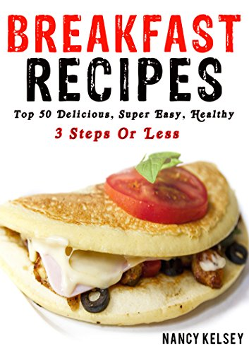 Breakfast Recipes: 50 Delicious, Super Easy, Healthy 3 Steps Or Less Breakfast Recipes For Family & Friends by [Kelsey, Nancy]