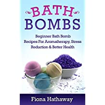 Bath Bombs: Beginner Bath Bomb Recipes For Aromatherapy, Stress Teduction & Better Health (Bath Bombs, Bath Bomb Recipes, Bath Bombs For Beginners, Essential Oils, Aromatherapy, Stress Reduction)
