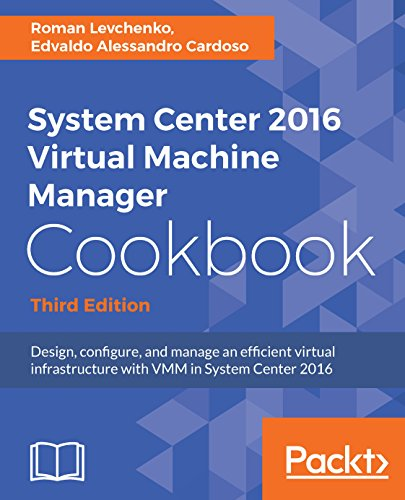 Virtual System - System Center 2016 Virtual Machine Manager Cookbook,: Design, configure, and manage an efficient virtual infrastructure with VMM in System Center 2016, 3rd Edition