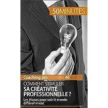 Comment stimuler sa créativité professionnelle ?: Les étapes pour voir le monde différemment (Coaching pro t. 46) (French Edition)