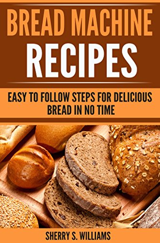 Bread Machine Recipes: Easy To Follow Steps For Delicious Bread In No Time