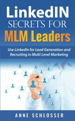 LinkedIN Secrets for MLM Leaders: Use LinkedIn for Lead Generation and Recruiting in Multi Level Marketing