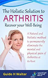 The Holistic Solution to Arthritis - Recover your Well-Being: A Natural and Holistic Method to permanently eliminate the mental and physical pain of Arthritis at its Root