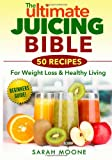 The ULTIMATE Juicing Bible - 50 Recipes for Weight Loss and Healthy Living, Sarah Moone, 1495493695