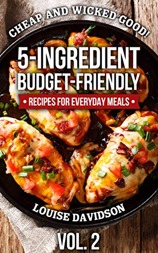 Cheap and Wicked Good! Vol. 2: 5-Ingredient Budget-Friendly Recipes for Everyday Meals (Simple and Easy Budget Meals) by [Davidson, Louise]
