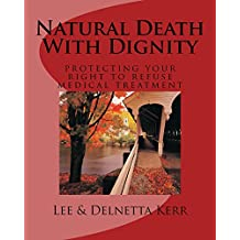 Natural Death With Dignity: Protecting your right to refuse medical treatment. A complete guide to living wills, durable power of attorney for medical consent, and other valuable information