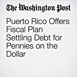Puerto Rico Offers Fiscal Plan Settling Debt for Pennies on the Dollar | Steven Mufson
