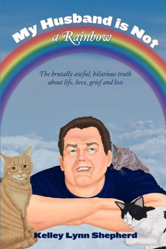 My Husband Is Not a Rainbow: The Brutally Awful, Hilarious Truth About Life, Love, Grief, and Loss by CreateSpace Independent Publishing Platform