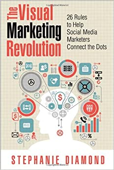 The Visual Marketing Revolution: 26 Rules to Help Social Media ...