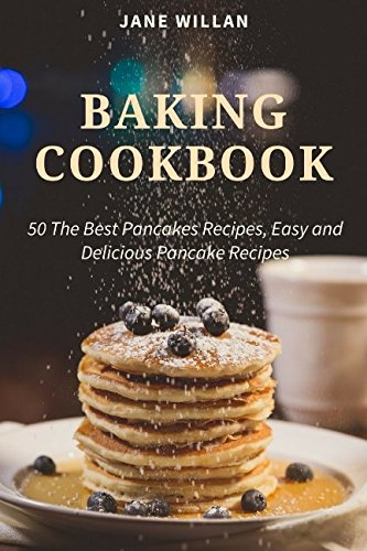 Baking Cookbook: 50 The Best Pancakes Recipes, Easy and Delicious Pancake Recipes (Baking Series) by Jane Willan