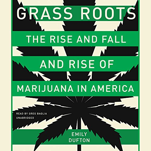 Grass Roots: The Rise and Fall and Rise of Marijuana in America - Library Edition by Blackstone Pub