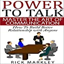 Power to Talk: Master the Art of Communication: How to Build Better Relationship with Anyone Audiobook by Rick Markley Narrated by Dennis St. John