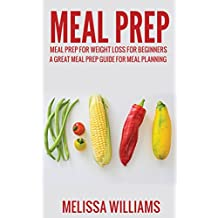 Meal Prep: Meal Prep for Weight Loss for Beginners: A Great Meal Prep Guide for Meal Planning (Meal Prep, Meal Planning, Meal Prep Cookbook, Meal Prep Recipes, and Meal Prep Guide. Book 1)
