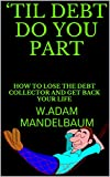 'TIL DEBT DO YOU PART: HOW TO LOSE THE DEBT COLLECTOR AND GET BACK YOUR LIFE