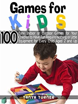 Games for Kids: 100 Easy Indoor or Outdoor Games for Your Children to Have Fun Require Nothing or Little Equipment for Every Child Aged 2 and Up Part IV by [Turner, Tanya]