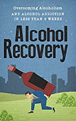 Alcohol Recovery - Overcoming Alcoholism And Alcohol Addiction In Less Than 8 weeks. (Alcoholism, Alcohol Addiction, Alcohol Recovery, Alcohol Cure Book 4) (English Edition)