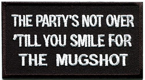 - The Party's Not Over Till You Smile for the Mugshot funny biker slogan beer rockabilly embroidered applique iron-on patch new