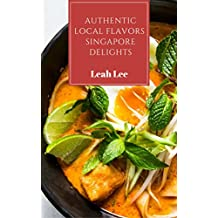 Asian Cookbook: 1 Dish Easy Eastern Meals of Authentic Singapore Delights: 15 Best Flavors of Singapore Homecooking Style Meals (The One-Dish Easy Eastern Recipes Cookbook Book 2)
