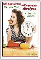 In 15 Minutes or Less: The Paleo Mom's Express Recipes For Everyday Cooking