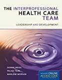 The Interprofessional Health Care Team: Leadership and Development, Donna Weiss, Felice Tilin, Marlene J Morgan, 1449673368