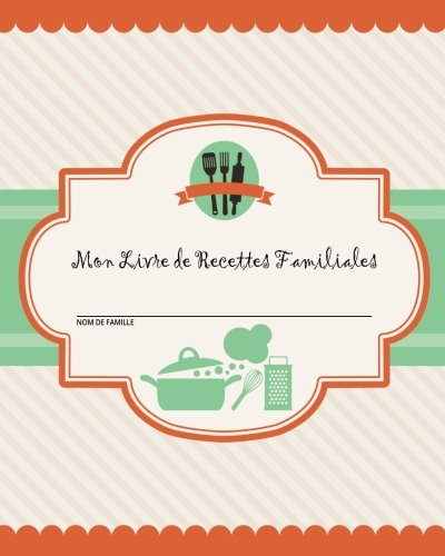 Mon Livre de Recettes Familiales: 100 pages de recettes - Créez votre propre livre de recettes familiales en utilisant ce journal de recettes vierge ... de recettes [8 x 10 pouces] (French Edition)