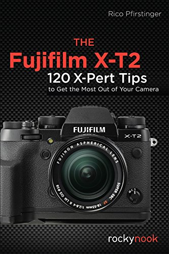 The Fujifilm X-T2: 120 X-Pert Tips to Get the Most Out of Your Camera (T2 Pick)