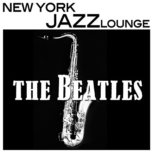 Beatles Music On Sax - Jazz Lounge Music, Smooth Sexy and Romantic, Piano and New York Jazz Bar Music