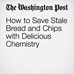 How to Save Stale Bread and Chips with Delicious Chemistry | Rachel Feltman