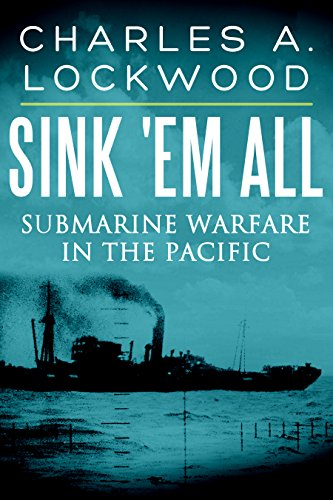 Sink 'Em All: Submarine Warfare in the Pacific by [Lockwood, Charles A.]