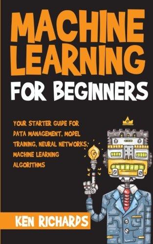 Machine Learning: For Beginners - Your Starter Guide For Data Management, Model Training, Neural Networks, Machine Learning Algorithms (Volume 1)