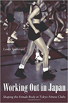 Book Working Out in Japan: Shaping the Female Body in Tokyo Fitness Clubs by Laura Spielvogel (2003-01-31)