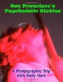 San Francisco's Psychedelic Sixties, Kelly Hart, 1479185485
