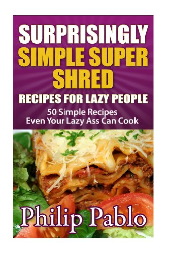 (Surprisingly Simple Super Shred Diet Recipes For  Lazy People: 50 Simple Ian K. Smith's Super Shred Recipes Even Your Lazy Ass Can Make)