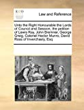 Unto the Right Honourable the Lords of Council and Session, the Petition of Lewis Ray, John Bremner, George Greig, Colonel Hector Munro, David Ross Of, See Notes Multiple Contributors, 0699151112
