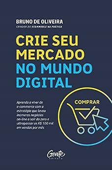 Crie seu mercado no mundo digital: Aprenda a viver de e-commerce com a estratégia que levou inúmeros negócios on-line a sair do zero e ultrapassar os R$ 100 mil em vendas por mês por [de Oliveira, Bruno]