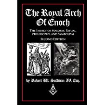 The Royal Arch of Enoch: The Impact of Masonic Ritual, Philosophy, and Symbolism, Second Edition
