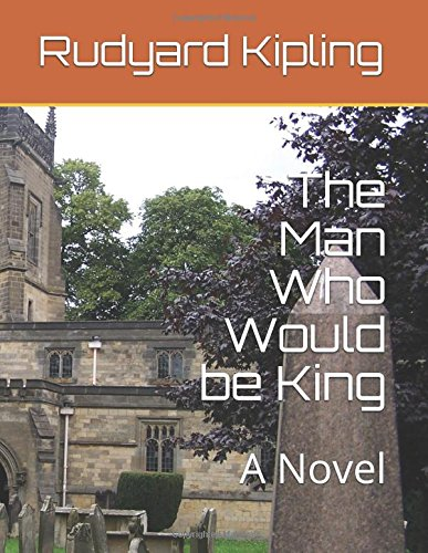 The Man Who Would be King: A Novel
