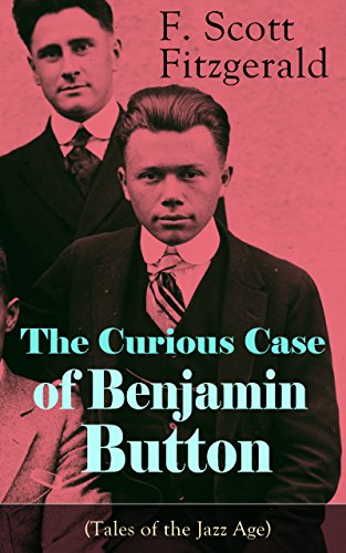 The Curious Case of Benjamin Button (Tales of the Jazz Age): From the author of The Great Gatsby, The Side of Paradise, Tender Is the Night, The Beautiful and Damned and Babylon (V Is Vendetta)